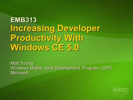 EMB313 Increasing Developer Productivity With Windows <strong>CE</strong> 5.0 Matt Young Windows Mobile Joint Development Program (JDP) Microsoft.