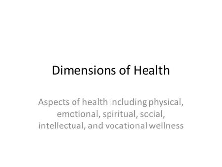 Dimensions of Health Aspects of health including physical, emotional, spiritual, social, intellectual, and vocational wellness.