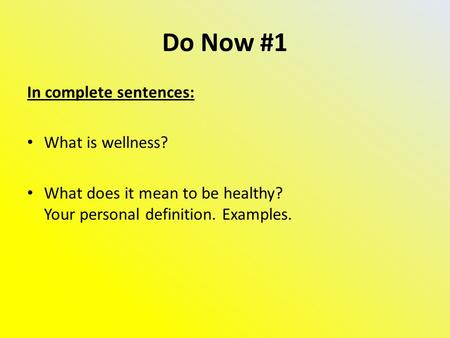 Do Now #1 In complete sentences: What is wellness? What does it mean to be healthy? Your personal definition. Examples.