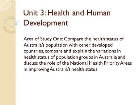 Unit 3: Health and Human Development Area of Study One: Compare the health status of Australia's population with other developed countries, compare and.