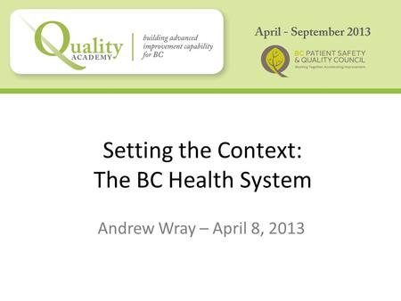 Setting the Context: The BC Health System Andrew Wray – April 8, 2013.