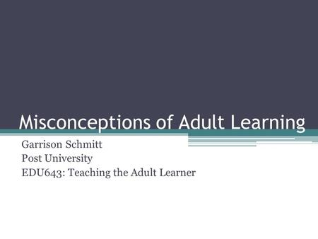 Misconceptions of Adult Learning Garrison Schmitt Post University EDU643: Teaching the Adult Learner.