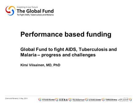 Clermont-Ferrand, 11 May, 2011 Performance based funding Global Fund to fight AIDS, Tuberculosis and Malaria – progress and challenges Kirsi Viisainen,