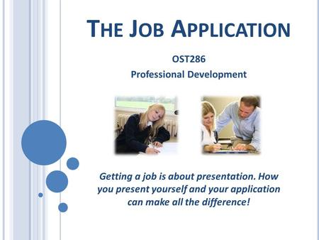T HE J OB A PPLICATION OST286 Professional Development Getting a job is about presentation. How you present yourself and your application can make all.