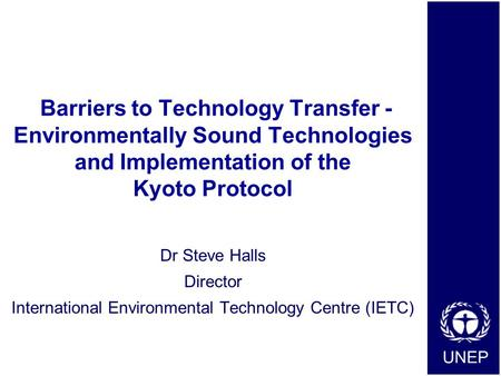 UNEP Barriers to Technology Transfer - Environmentally Sound Technologies and Implementation of the Kyoto Protocol Dr Steve Halls Director International.