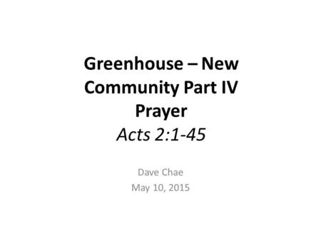 Greenhouse – New Community Part IV Prayer Acts 2:1-45 Dave Chae May 10, 2015.