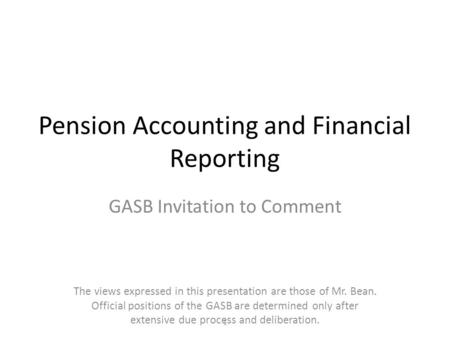 Pension Accounting and Financial Reporting GASB Invitation to Comment The views expressed in this presentation are those of Mr. Bean. Official positions.