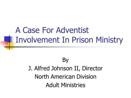 A Case For Adventist Involvement In Prison Ministry By J. Alfred Johnson II, Director North American Division Adult Ministries.