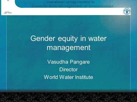 Gender equity in water management Vasudha Pangare Director World Water Institute.