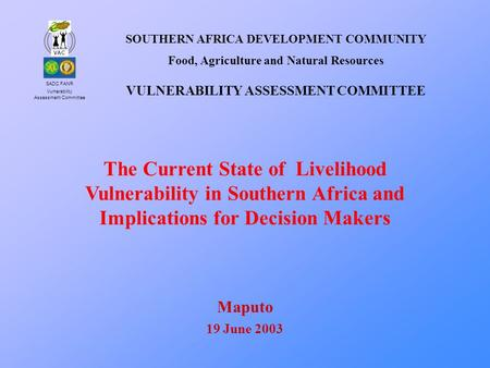 SADC FANR Vulnerability Assessment Committee VAC The Current State of Livelihood Vulnerability in Southern Africa and Implications for Decision Makers.