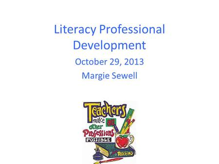 Literacy Professional Development October 29, 2013 Margie Sewell.