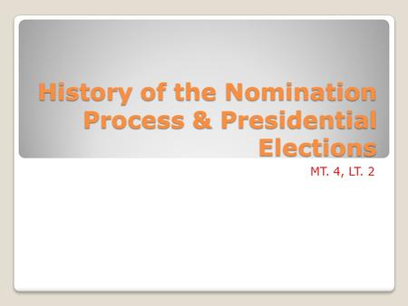 History of the Nomination Process & Presidential Elections MT. 4, LT. 2.
