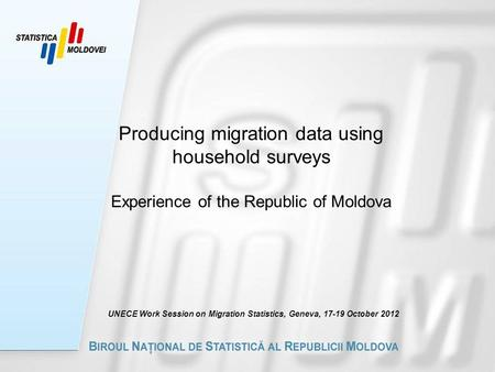 Producing migration data using household surveys Experience of the Republic of Moldova UNECE Work Session on Migration Statistics, Geneva, 17-19 October.