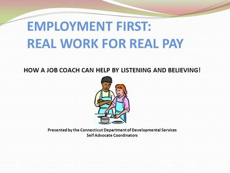 EMPLOYMENT FIRST: REAL WORK FOR REAL PAY HOW A JOB COACH CAN HELP BY LISTENING AND BELIEVING! Presented by the Connecticut Department of Developmental.