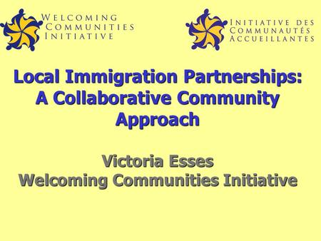 Local Immigration Partnerships: A Collaborative Community Approach Victoria Esses Welcoming Communities Initiative.