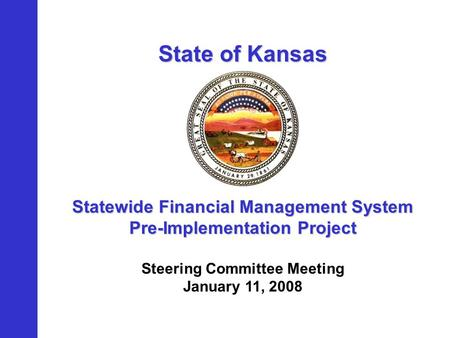 State of Kansas Statewide Financial Management System Pre-Implementation Project Steering Committee Meeting January 11, 2008.