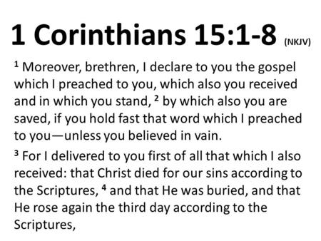 1 Corinthians 15:1-8 (NKJV) 1 Moreover, brethren, I declare to you the gospel which I preached to you, which also you received and in which you stand,