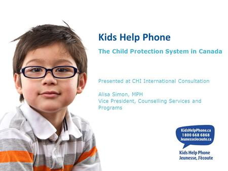 Kids Help Phone The Child Protection System in Canada Presented at CHI International Consultation Alisa Simon, MPH Vice President, Counselling Services.