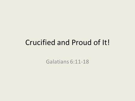 "Crucified and Proud of It! Galatians 6:11-18. Main Idea in 6:14 ""But far be it from me to boast except in the cross of our Lord Jesus Christ, by which."