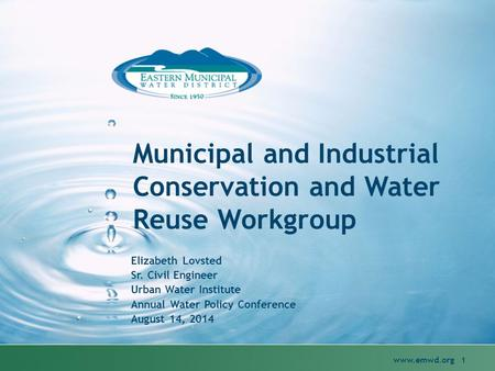 Municipal and Industrial Conservation and Water Reuse Workgroup Elizabeth Lovsted Sr. Civil Engineer Urban Water Institute Annual Water Policy Conference.