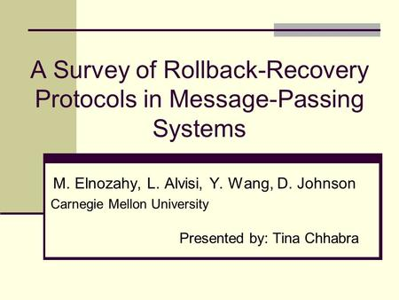 A Survey of Rollback-Recovery Protocols in Message-Passing Systems M. Elnozahy, L. Alvisi, Y. Wang, D. Johnson Carnegie Mellon University Presented by: