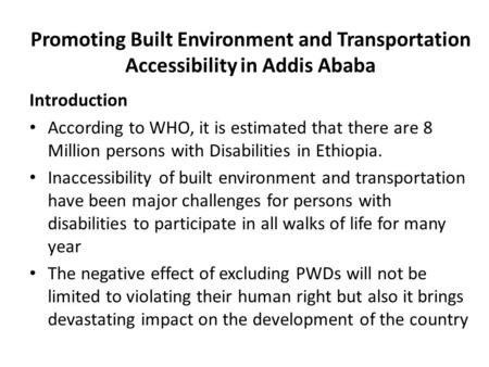 Promoting Built Environment and Transportation Accessibility in Addis Ababa Introduction According to WHO, it is estimated that there are 8 Million persons.