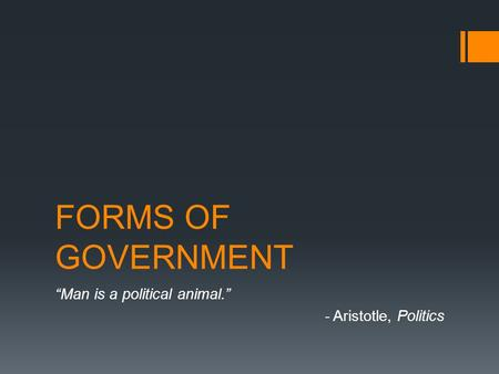 "FORMS OF GOVERNMENT ""Man is a political animal."" - Aristotle, Politics."
