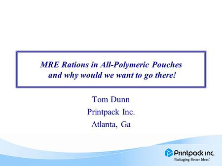 MRE Rations in All-Polymeric Pouches and why would we want to go there! Tom Dunn Printpack Inc. Atlanta, Ga.