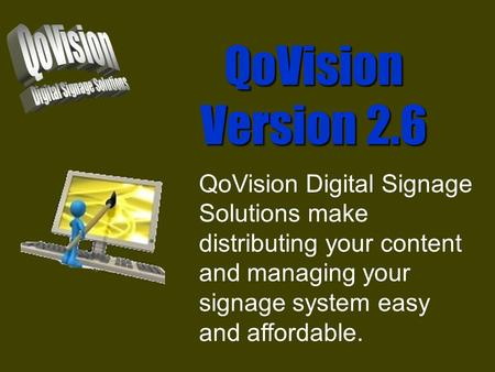 QoVision Version 2.6 QoVision Digital Signage Solutions make distributing your content and managing your signage system easy and affordable.