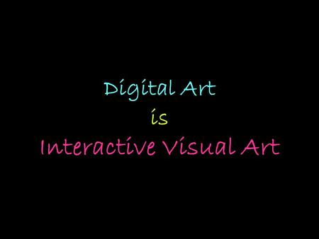 Digital Art is Interactive Visual Art. How has art been changed because of technology ?