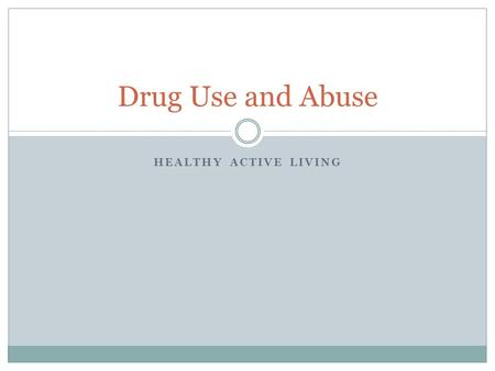 HEALTHY ACTIVE LIVING Drug Use and Abuse. Drug Definitions Drug: any substance that changes the way the body or mind works. Ex/ illicit drugs, laxatives,