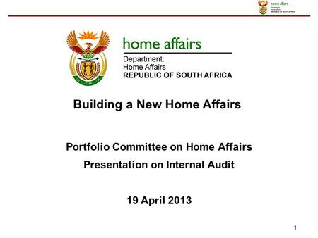 1 Portfolio Committee on Home Affairs Presentation on Internal Audit 19 April 2013 Building a New Home Affairs.