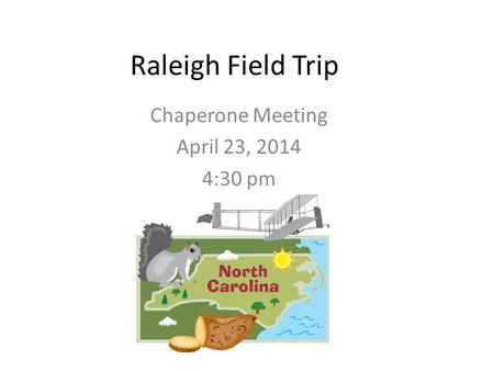 Raleigh Field Trip Chaperone Meeting April 23, 2014 4:30 pm.