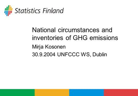 National circumstances and inventories of GHG emissions Mirja Kosonen 30.9.2004 UNFCCC WS, Dublin.