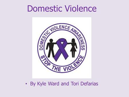 Domestic Violence By Kyle Ward and Tori Defarias.