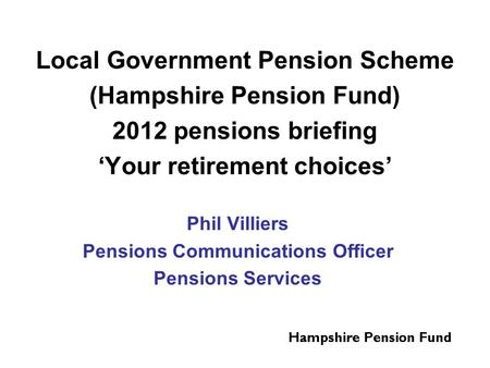 Local Government Pension Scheme (Hampshire Pension Fund) 2012 pensions briefing 'Your retirement choices' Phil Villiers Pensions Communications Officer.