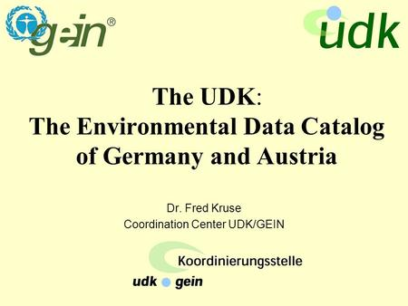 The UDK: The Environmental Data Catalog of Germany and Austria Dr. Fred Kruse Coordination Center UDK/GEIN.
