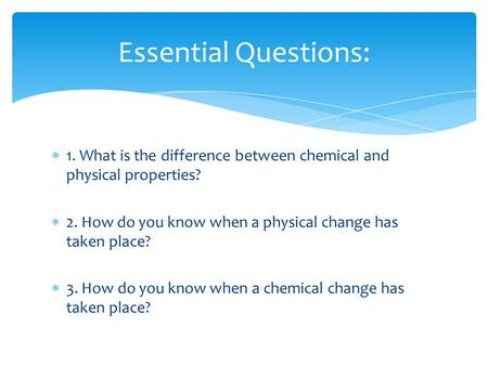  1. What is the difference between chemical and physical properties?  2. How do you know when a physical change has taken place?  3. How do you know.