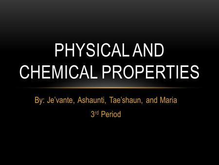 By: Je'vante, Ashaunti, Tae'shaun, and Maria 3 rd Period PHYSICAL AND CHEMICAL PROPERTIES.