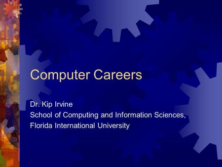 Computer Careers Dr. Kip Irvine School of Computing and Information Sciences, Florida International University.