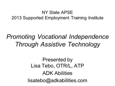 NY State APSE 2013 Supported Employment Training Institute Promoting Vocational Independence Through Assistive Technology Presented by Lisa Tebo, OTR/L,