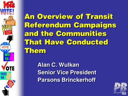 VOTE An Overview of Transit Referendum Campaigns and the Communities That Have Conducted Them Alan C. Wulkan Senior Vice President Parsons Brinckerhoff.