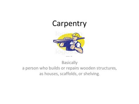 Carpentry Basically a person who builds or repairs wooden structures, as houses, scaffolds, or shelving.