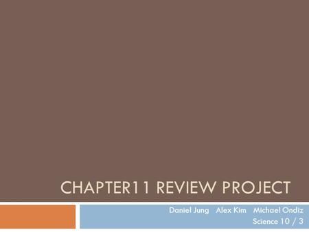 CHAPTER11 REVIEW PROJECT Daniel Jung Alex Kim Michael Ondiz Science 10 / 3.