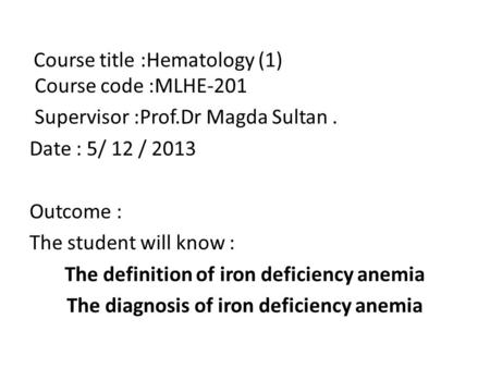 Course title :Hematology (1) Course code :MLHE-201 Supervisor :Prof.Dr Magda Sultan. Date : 5/ 12 / 2013 Outcome : The student will know : The definition.