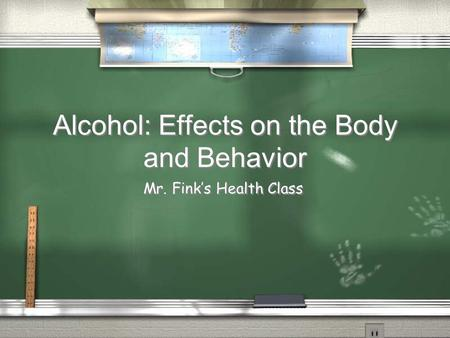 Alcohol: Effects on the Body and Behavior Mr. Fink's Health Class.