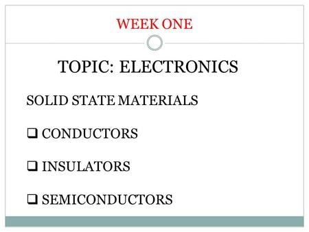 WEEK ONE TOPIC: ELECTRONICS SOLID STATE MATERIALS  CONDUCTORS  INSULATORS  SEMICONDUCTORS.
