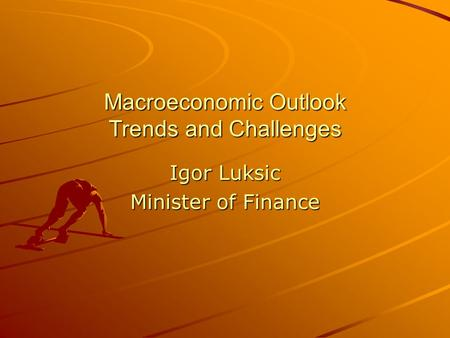 Macroeconomic Outlook Trends and Challenges Igor Luksic Minister of Finance.