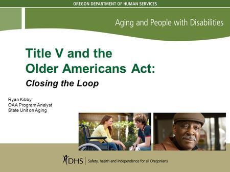 Title V and the Older Americans Act: Closing the Loop Ryan Kibby OAA Program Analyst State Unit on Aging.