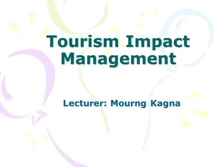 Tourism Impact Management Lecturer: Mourng Kagna.